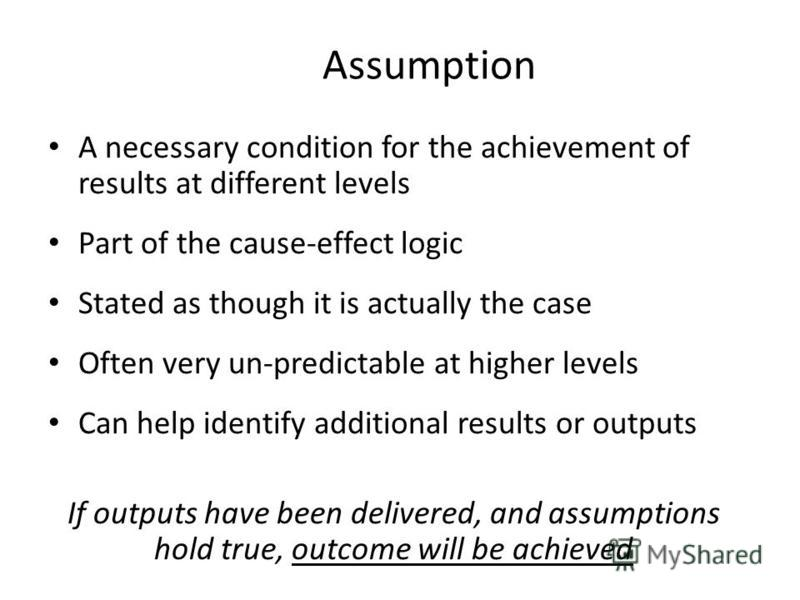 Assumption A necessary condition for the achievement of results at different levels Part of the cause-effect logic Stated as though it is actually the case Often very un-predictable at higher levels Can help identify additional results or outputs If