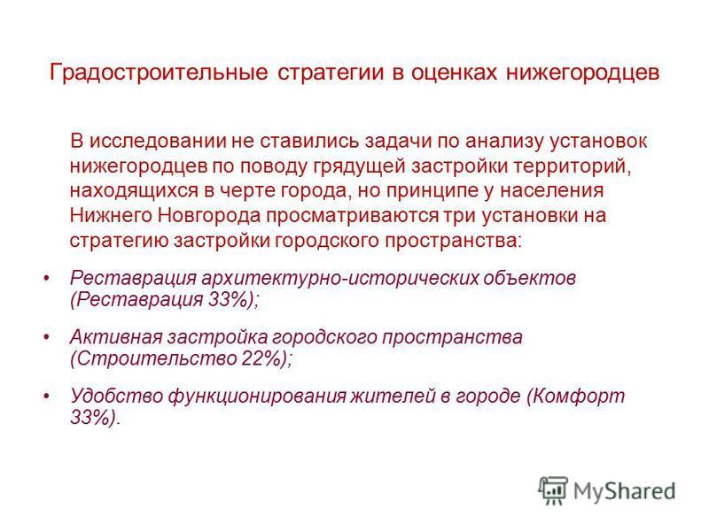 Градостроительные стратегии в оценках нижегородцев В исследовании не ставились задачи по анализу установок нижегородцев по поводу грядущей застройки территорий, находящихся в черте города, но принципе у населения Нижнего Новгорода просматриваются три