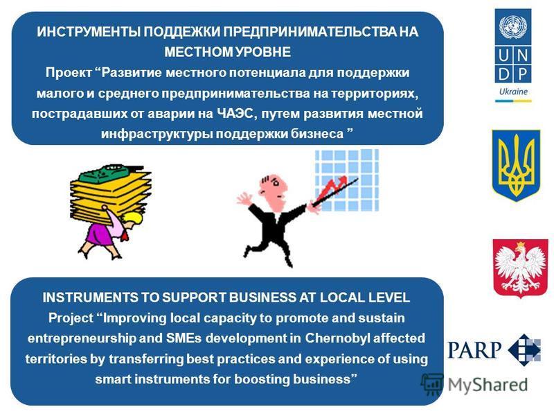 ИНСТРУМЕНТЫ ПОДДЕЖКИ ПРЕДПРИНИМАТЕЛЬСТВА НА МЕСТНОМ УРОВНЕ Проект Развитие местного потенциала для поддержки малого и среднего предпринимательства на территориях, пострадавших от аварии на ЧАЭС, путем развития местной инфраструктуры поддержки бизнеса