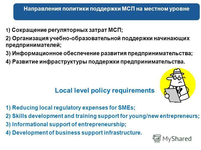 Направления политики поддержки МСП на местном уровне 1 ) Сокращение регуляторных затрат МСП; 2) Организация учебно-образовательной поддержки начинающих предпринимателей; 3) Информационное обеспечение развития предпринимательства; 4) Развитие инфрастр