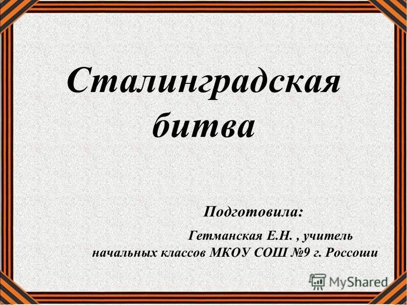 Сталинградская битва Подготовила: Гетманская Е.Н., учитель начальных классов МКОУ СОШ 9 г. Россоши