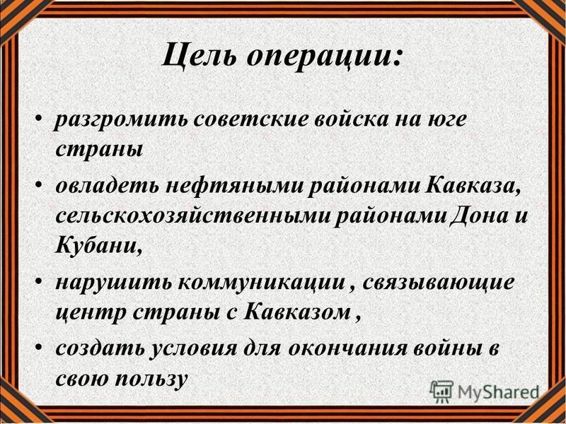 Цель операции: разгромить советские войска на юге страны овладеть нефтяными районами Кавказа, сельскохозяйственными районами Дона и Кубани, нарушить коммуникации, связывающие центр страны с Кавказом, создать условия для окончания войны в свою пользу