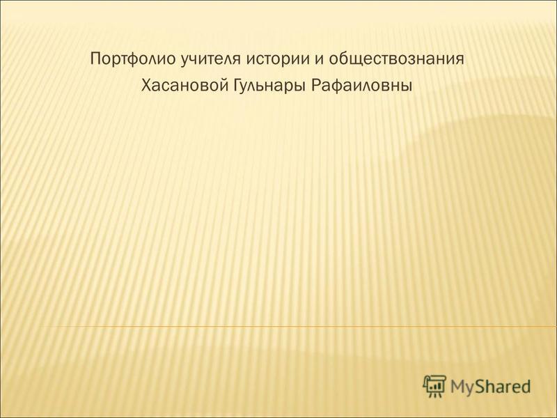 Портфолио учителя истории и обществознания Хасановой Гульнары Рафаиловны