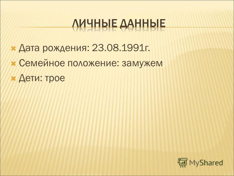 Дата рождения: 23.08.1991 г. Семейное положение: замужем Дети: трое