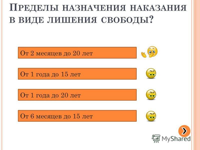 П РЕДЕЛЫ НАЗНАЧЕНИЯ НАКАЗАНИЯ В ВИДЕ ЛИШЕНИЯ СВОБОДЫ ? От 2 месяцев до 20 лет От 1 года до 15 лет От 1 года до 20 лет От 6 месяцев до 15 лет