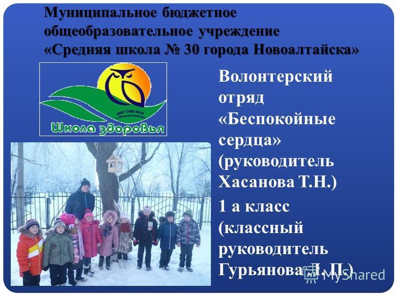 Муниципальное бюджетное общеобразовательное учреждение «Средняя школа 30 города Новоалтайска» Волонтерский отряд «Беспокойные сердца» (руководитель Хасанова Т.Н.) 1 а класс (классный руководитель Гурьянова Л. П.)