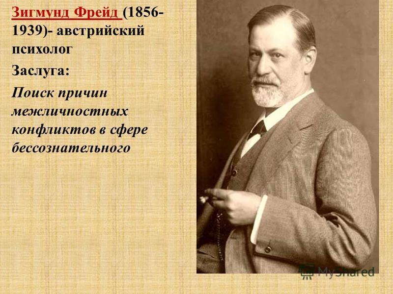 Зигмунд Фрейд (1856- 1939)- австрийский психолог Заслуга: Поиск причин межличностных конфликтов в сфере бессознательного