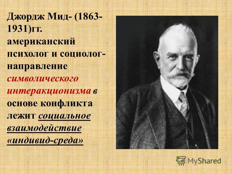 Джордж Мид- (1863- 1931)гг. американский психолог и социолог- направление символического интеракционизма в основе конфликта лежит социальное взаимодействие «индивид-среда»