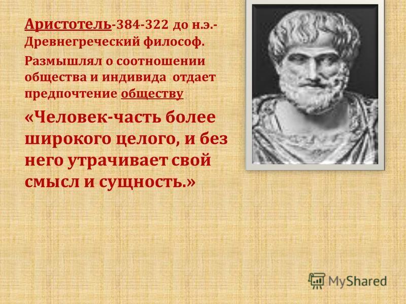 Аристотель -384-322 до н.э.- Древнегреческий философ. Размышлял о соотношении общества и индивида отдает предпочтение обществу «Человек-часть более широкого целого, и без него утрачивает свой смысл и сущность.»