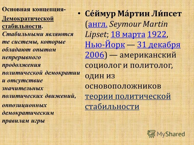 Се́ймур Ма́ртин Ли́псет (англ. Seymour Martin Lipset; 18 марта 1922, Нью-Йорк 31 декабря 2006) американский социолог и политолог, один из основоположников теории политической стабильностиангл.18 марта 1922 Нью-Йорк 31 декабря 2006 Основная концепция-