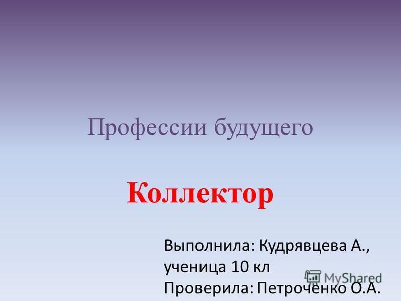 Профессии будущего Коллектор Выполнила: Кудрявцева А., ученица 10 кл Проверила: Петроченко О.А.