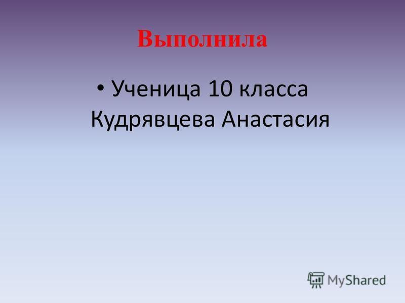 Выполнила Ученица 10 класса Кудрявцева Анастасия