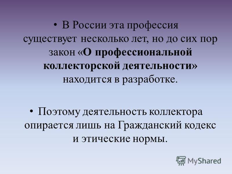 В России эта профессия существует несколько лет, но до сих пор закон «О профессиональной коллекторской деятельности» находится в разработке. Поэтому деятельность коллектора опирается лишь на Гражданский кодекс и этические нормы.