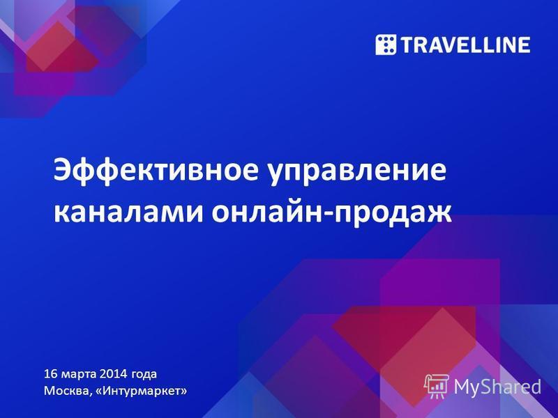 Эффективное управление каналами онлайн-продаж 16 марта 2014 года Москва, «Интурмаркет»