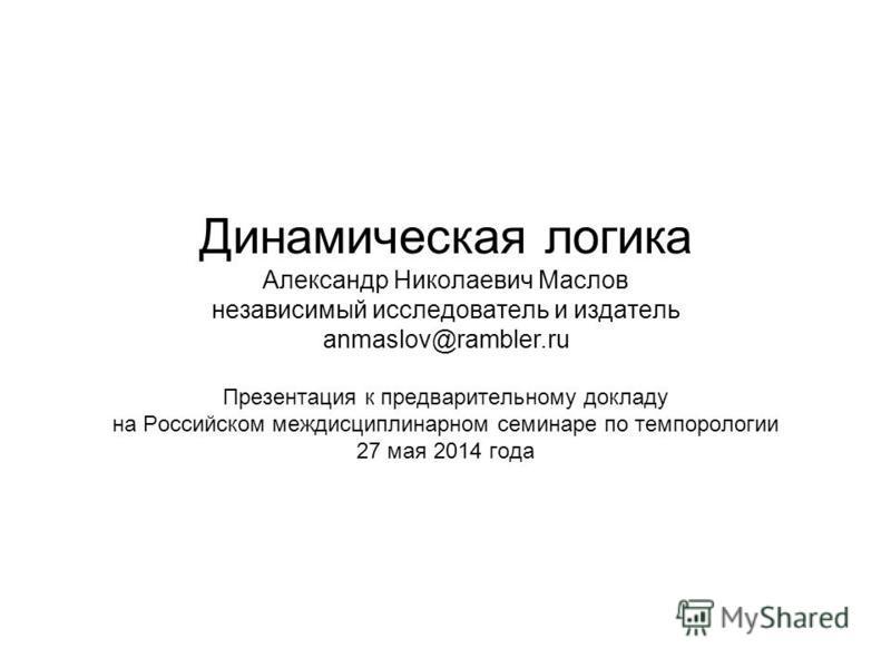 Динамическая логика Александр Николаевич Маслов независимый исследователь и издатель anmaslov@rambler.ru Презентация к предварительному докладу на Российском междисциплинарном семинаре по темпорологии 27 мая 2014 года