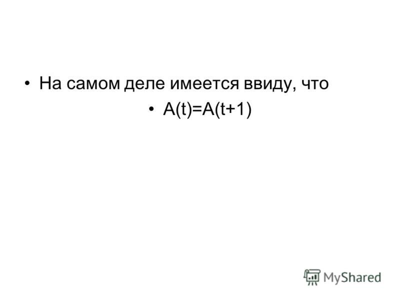 На самом деле имеется ввиду, что A(t)=A(t+1)