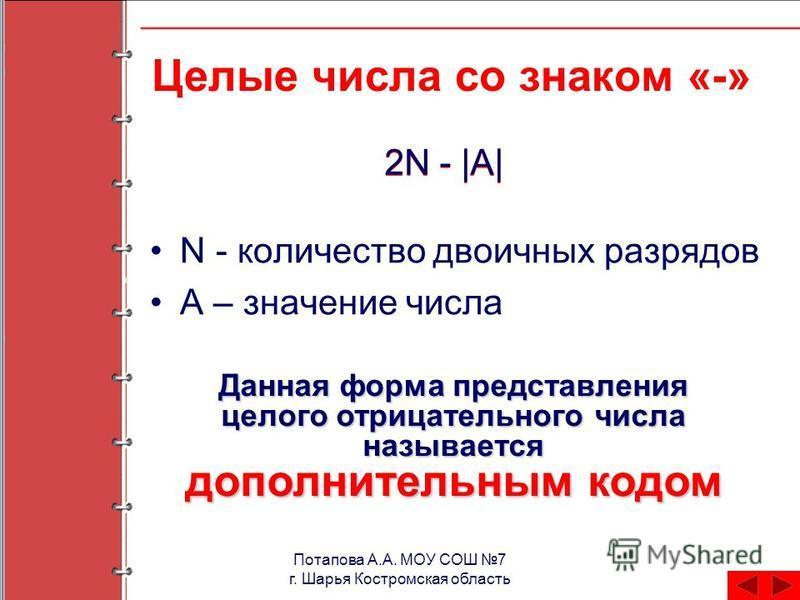 Потапова А.А. МОУ СОШ 7 г. Шарья Костромская область Целые числа со знаком «-» N - количество двоичных разрядов А – значение числа 2N - |А| Данная форма представления целого отрицательного числа называется дополнительным кодом