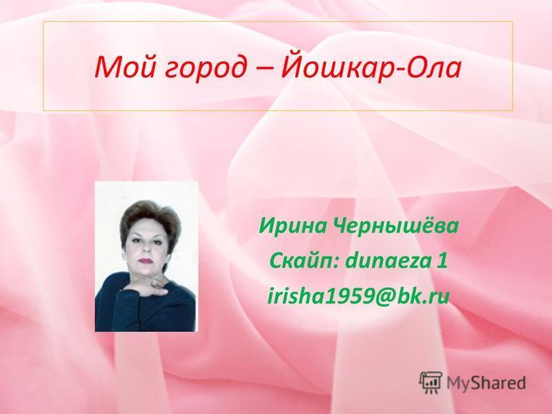 Мой город – Йошкар-Ола Ирина Чернышёва Скайп: dunaeza 1 irisha1959@bk.ru