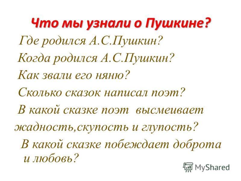 Что мы узнали о Пушкине? Где родился А.С.Пушкин? Когда родился А.С.Пушкин? Как звали его няню? Сколько сказок написал поэт? В какой сказке поэт высмеивает жадность,скупость и глупость? В какой сказке побеждает доброта и любовь?