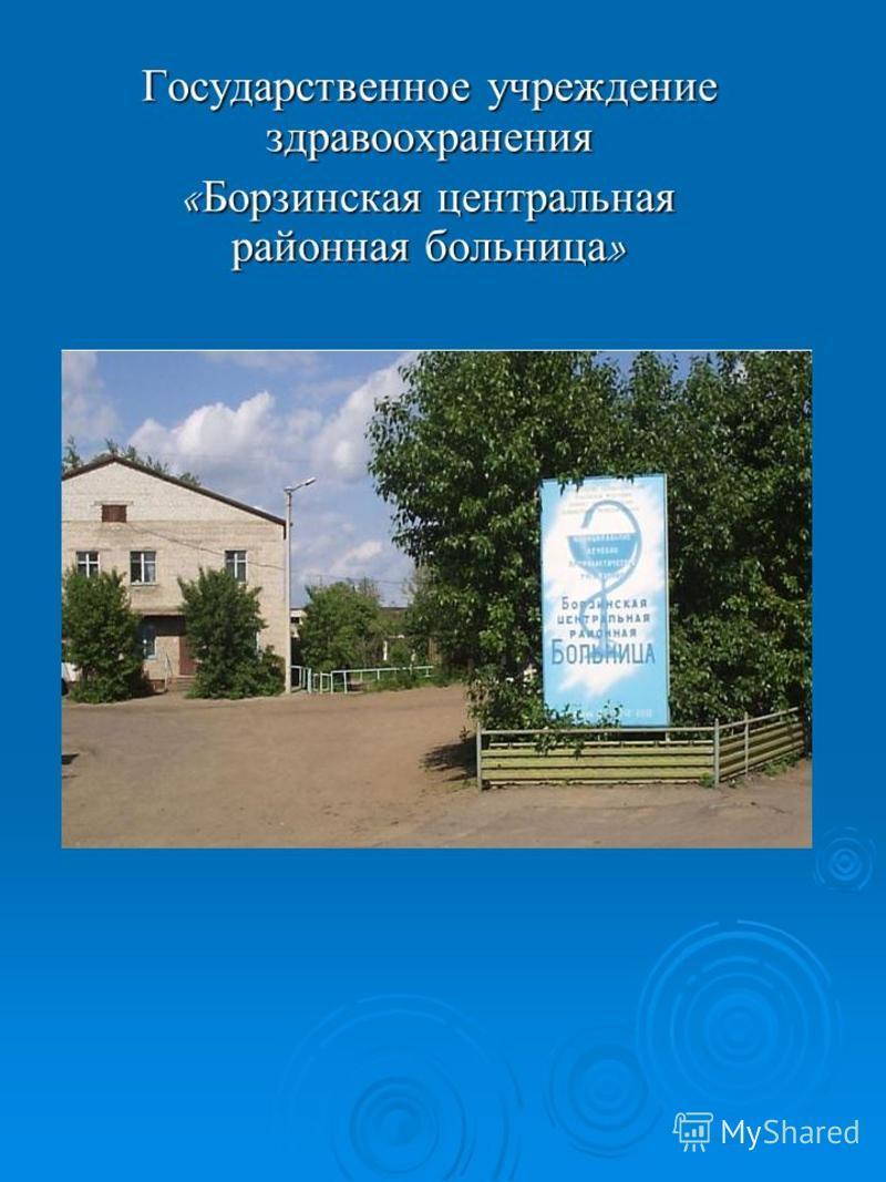 Государственное учреждение здравоохранения « Борзинская центральная районная больница »