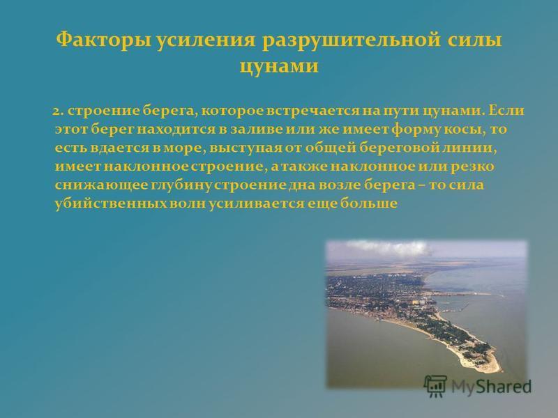 Факторы усиления разрушительной силы цунами 2. строение берега, которое встречается на пути цунами. Если этот берег находится в заливе или же имеет форму косы, то есть вдается в море, выступая от общей береговой линии, имеет наклонное строение, а так