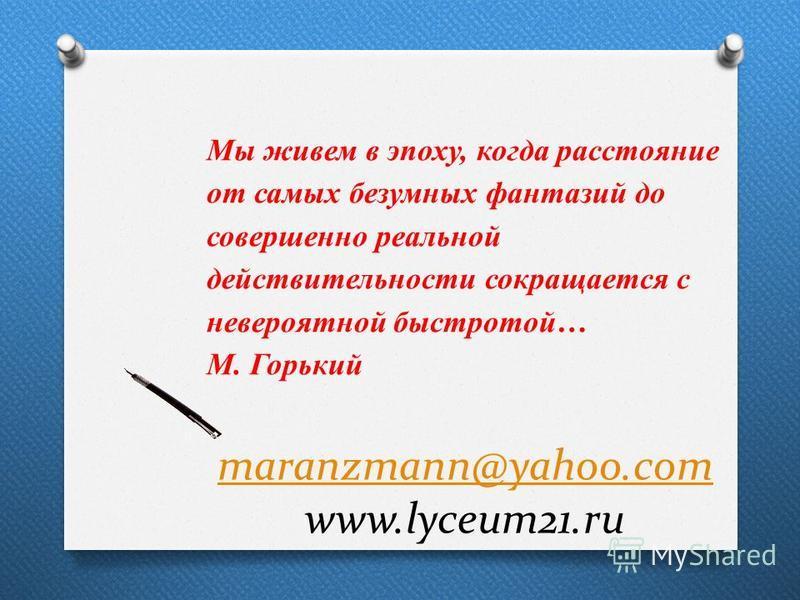 maranzmann@yahoo.com maranzmann@yahoo.com www.lyceum21. ru Мы живем в эпоху, когда расстояние от самых безумных фантазий до совершенно реальной действительности сокращается с невероятной быстротой… М. Горький