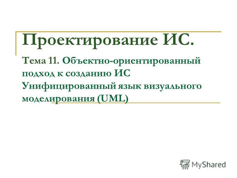 Проектирование ИС. Тема 11. Объектно-ориентированный подход к созданию ИС Унифицированный язык визуального моделирования (UML)