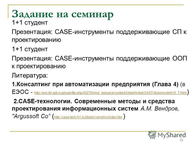 Задание на семинар 1+1 студент Презентация: CASE-инструменты поддерживающие СП к проектированию 1+1 студент Презентация: CASE-инструменты поддерживающие ООП к проектированию Литература: 1. Консалтинг при автоматизации предприятия (Глава 4) (в ЕЭОС -