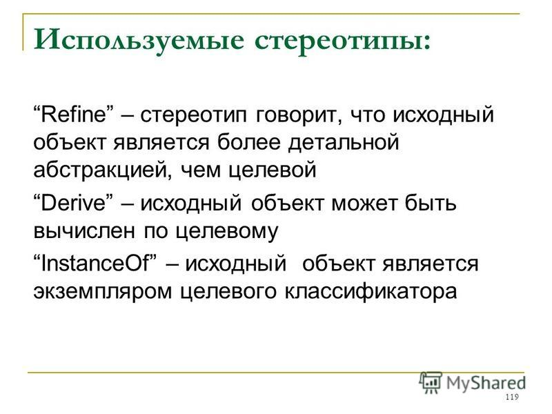 Используемые стереотипы: Refine – стереотип говорит, что исходный объект является более детальной абстракцией, чем целевой Derive – исходный объект может быть вычислен по целевому InstanceOf – исходный объект является экземпляром целевого классификат