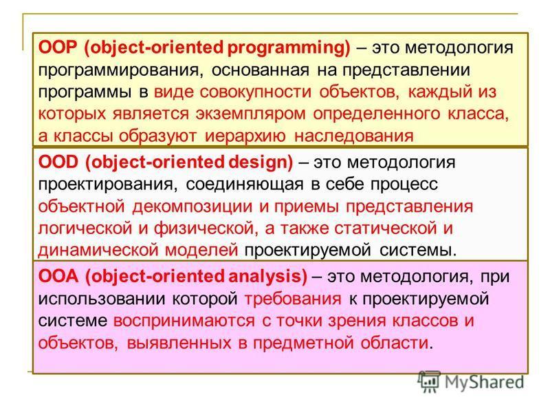 ООР (object-oriented programming) – это методология программирования, основанная на представлении программы в виде совокупности объектов, каждый из которых является экземпляром определенного класса, а классы образуют иерархию наследования ООD (object