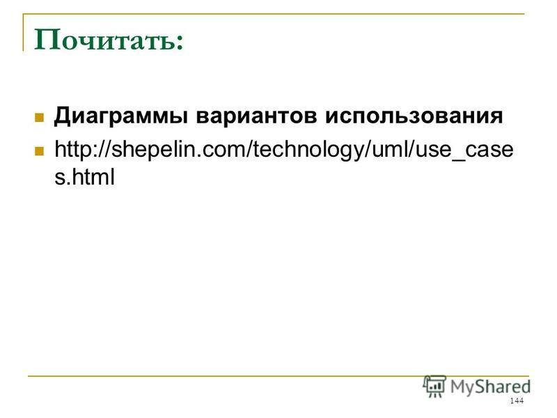 Почитать: Диаграммы вариантов использования http://shepelin.com/technology/uml/use_case s.html 144