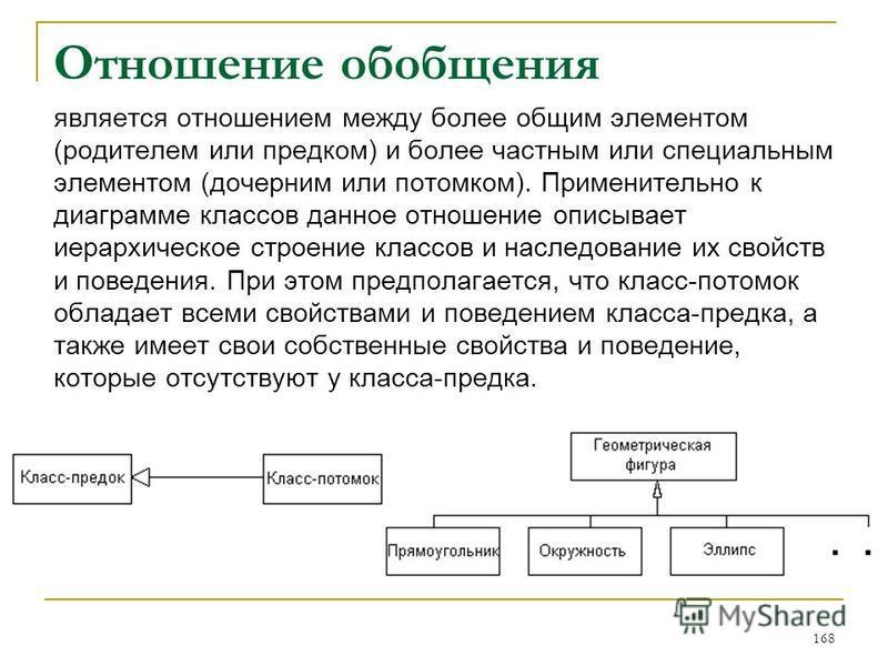 Отношение обобщения является отношением между более общим элементом (родителем или предком) и более частным или специальным элементом (дочерним или потомком). Применительно к диаграмме классов данное отношение описывает иерархическое строение классов
