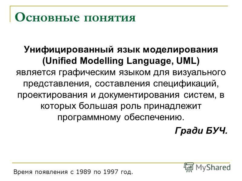 Основные понятия Унифицированный язык моделирования (Unified Modelling Language, UML) является графическим языком для визуального представления, составления спецификаций, проектирования и документирования систем, в которых большая роль принадлежит пр