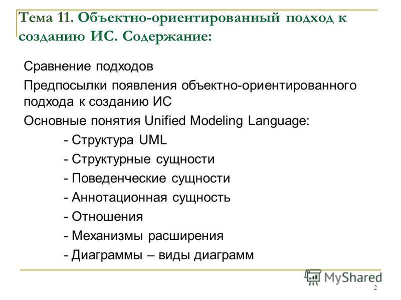 2 Тема 11. Объектно-ориентированный подход к созданию ИС. Содержание: Сравнение подходов Предпосылки появления объектно-ориентированного подхода к созданию ИС Основные понятия Unified Modeling Language: - Структура UML - Структурные сущности - Поведе