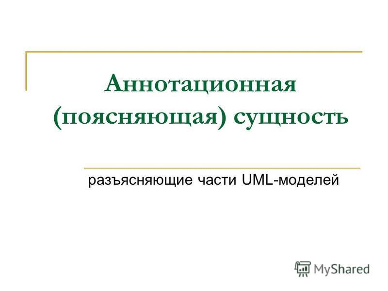 Аннотационная (поясняющая) сущность разъясняющие части UML-моделей