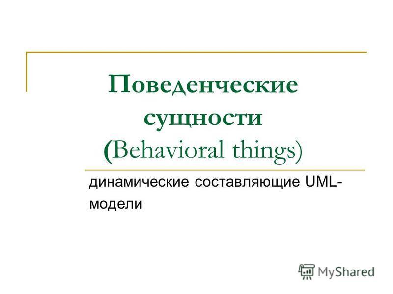 Поведенческие сущности (Behavioral things) динамические составляющие UML- модели
