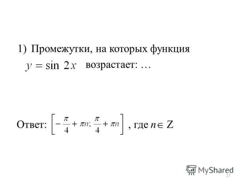 1)Промежутки, на которых функция возрастает: … Ответ:, где n Z 17