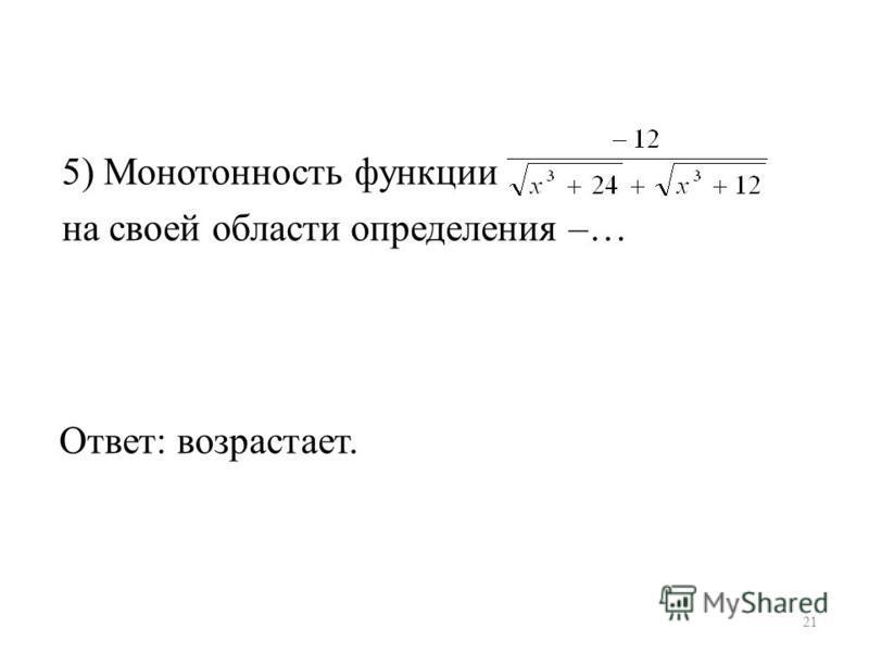 5) Монотонность функции на своей области определения –… Ответ: возрастает. 21