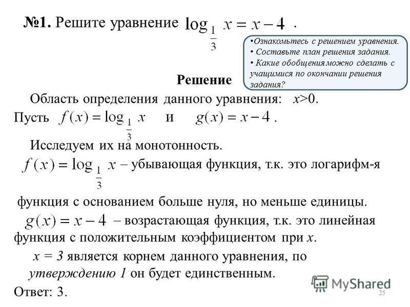 Решение Область определения данного уравнения: х>0. Пусть. Исследуем их на монотонность. – убывающая функция, т.к. это логарифм-я функция с основанием больше нуля, но меньше единицы. – возрастающая функция, т.к. это линейная функция с положительным к