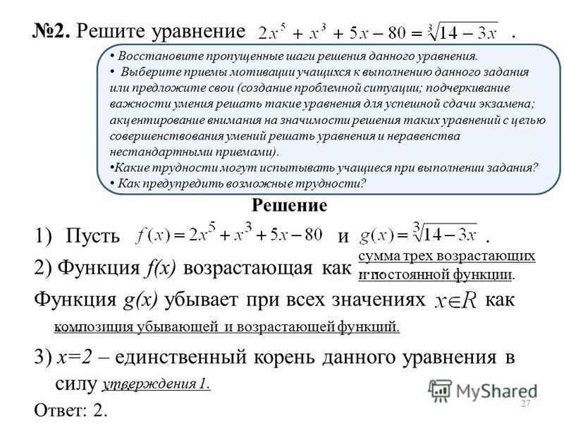 Решение 1)Пусть и. 2) Функция f(х) возрастающая как …. Функция g(х) убывает при всех значениях как …. 3) х=2 – единственный корень данного уравнения в силу …. Ответ: 2. 2. Решите уравнение. Восстановите пропущенные шаги решения данного уравнения. Выб