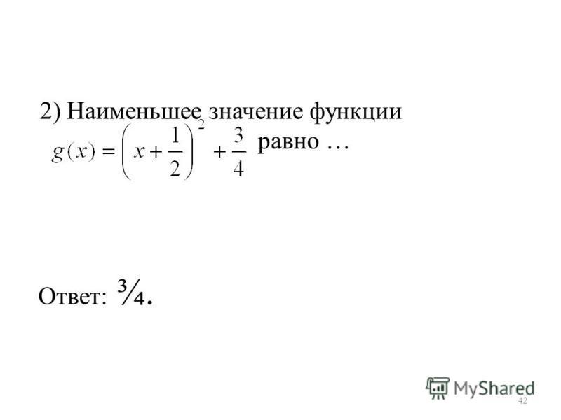 2) Наименьшее значение функции равно … Ответ: ¾. 42