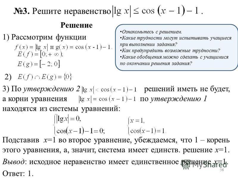 Решение 1) Рассмотрим функции 2) 3) По утверждению 2 решений иметь не будет, а корни уравнения по утверждению 1 находятся из системы уравнений: Подставив х=1 во второе уравнение, убеждаемся, что 1 – корень этого уравнения, а, значит, система имеет ед