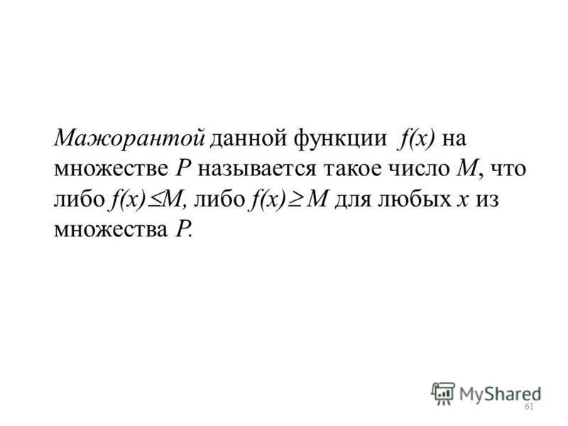 Мажорантой данной функции f(x) на множестве Р называется такое число М, что либо f(x) М, либо f(x) М для любых х из множества Р. 61