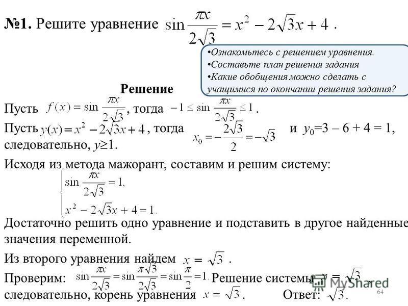 Решение Пусть, тогда. Пусть, тогда и у 0 =3 – 6 + 4 = 1, следовательно, у 1. Исходя из метода мажорант, составим и решим систему: Достаточно решить одно уравнение и подставить в другое найденные значения переменной. Из второго уравнения найдем. Прове