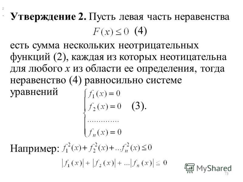 Утверждение 2. Пусть левая часть неравенства (4) есть сумма нескольких неотрицательных функций (2), каждая из которых неотицательна для любого х из области ее определения, тогда неравенство (4) равносильно системе уравнений (3). Например: ;. 73