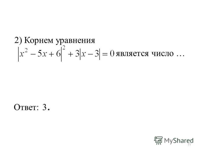 2) Корнем уравнения является число … Ответ: 3. 77