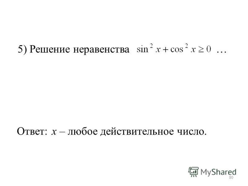 5) Решение неравенства … Ответ: х – любое действительное число. 80