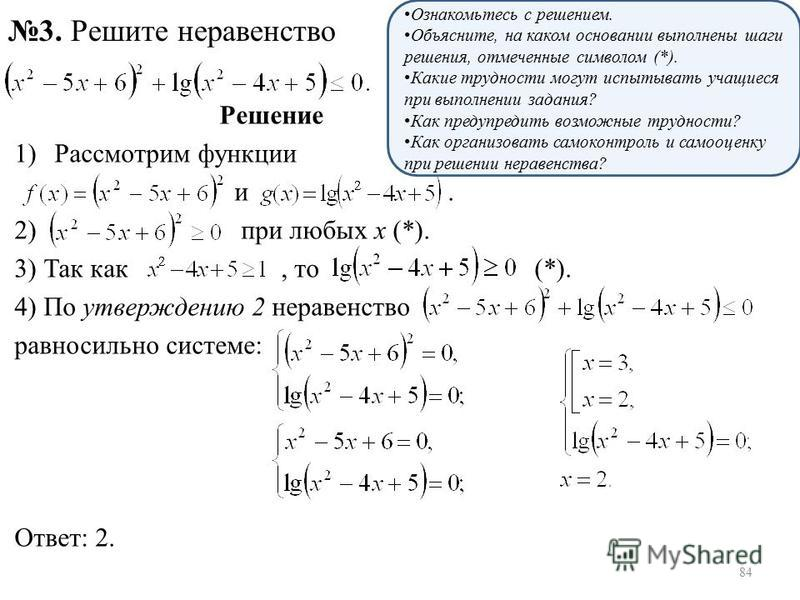 Решение 1)Рассмотрим функции и. 2) при любых х (*). 3) Так как, то (*). 4) По утверждению 2 неравенство равносильно системе: Ответ: 2. 3. Решите неравенство Ознакомьтесь с решением. Объясните, на каком основании выполнены шаги решения, отмеченные сим