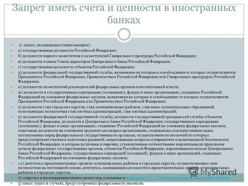 Запрет иметь счета и ценности в иностранных банках 1) лицам, замещающим (занимающим): а) государственные должности Российской Федерации; б) должности первого заместителя и заместителей Генерального прокурора Российской Федерации; в) должности членов
