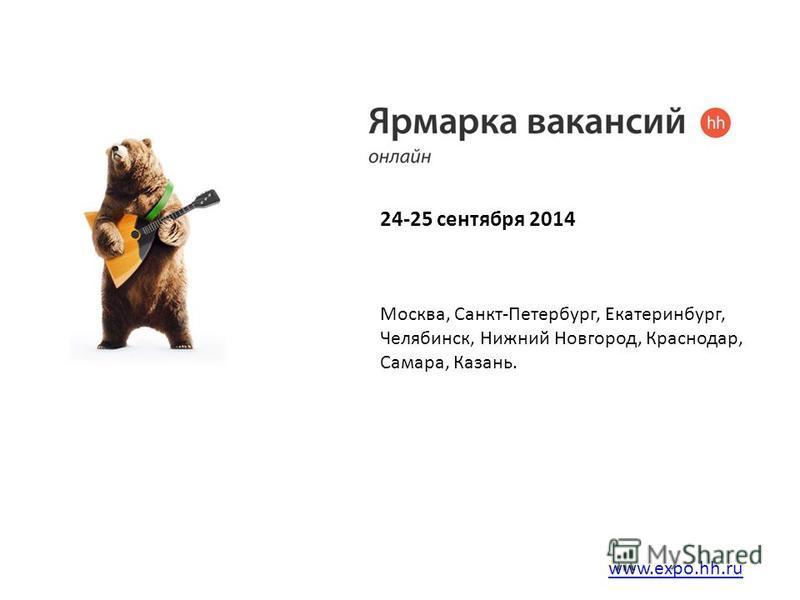 24-25 сентября 2014 www.expo.hh.ru Москва, Санкт-Петербург, Екатеринбург, Челябинск, Нижний Новгород, Краснодар, Самара, Казань.